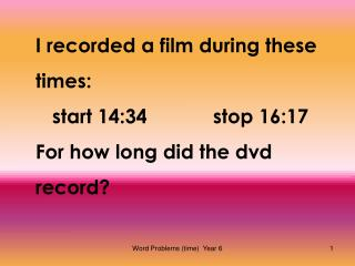 I recorded a film during these times:    start 14:34		stop 16:17 For how long did the dvd record?