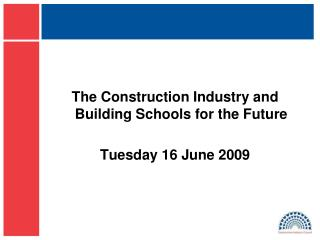 The Construction Industry and Building Schools for the Future Tuesday 16 June 2009