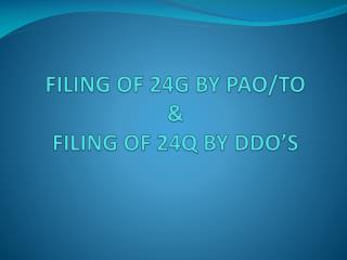 FILING OF 24G BY PAO/TO & FILING OF 24Q BY DDO'S