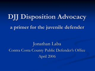 DJJ Disposition Advocacy a primer for the juvenile defender