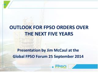 OUTLOOK FOR FPSO ORDERS OVER  THE NEXT FIVE YEARS