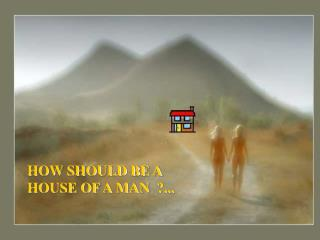 HOW SHOULD BE A HOUSE OF A MAN ?...