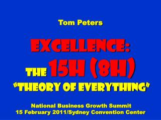 "Tom Peters Excellence: The  15H (8H)  ""Theory of Everything"" National Business Growth Summit 15 February 2011/Sydney Con"