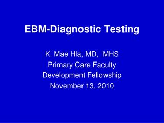 EBM-Diagnostic Testing K. Mae Hla, MD,  MHS Primary Care Faculty  Development Fellowship