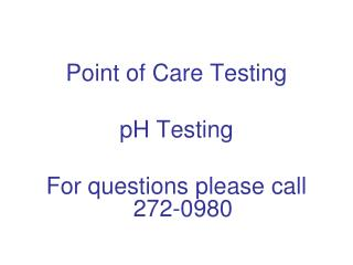 Point of Care Testing pH Testing For questions please call 272-0980