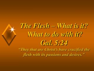 """The Flesh – What is it? What to do with it? Gal. 5:24 """"They that are Christ's have crucified the flesh with its p"""
