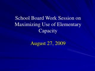 School Board Work Session on Maximizing Use of Elementary Capacity  August 27, 2009