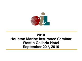 2010 Houston Marine Insurance Seminar Westin Galleria Hotel September 20 th , 2010