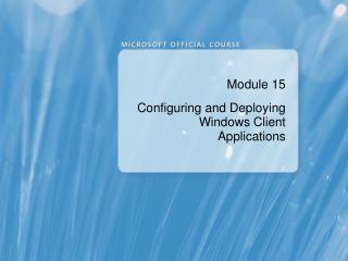Module 15 Configuring and Deploying Windows Client Applications