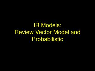IR Models: Review Vector Model and Probabilistic