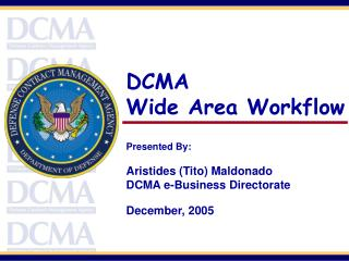 DCMA Wide Area Workflow Presented By:   Aristides (Tito) Maldonado DCMA e-Business Directorate