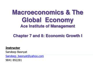Macroeconomics & The Global  Economy Ace Institute of Management Chapter 7 and 8: Economic Growth I