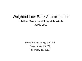Weighted Low-Rank Approximation Nathan Srebro and Tommi Jaakkola ICML 2003