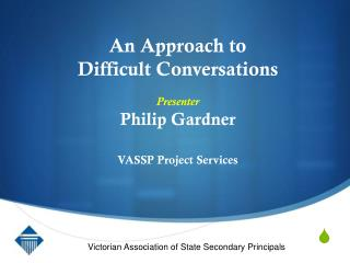 An Approach to  Difficult Conversations Presenter Philip Gardner VASSP Project Services