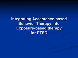 Integrating Acceptance-based  Behavior Therapy into  Exposure-based therapy for PTSD