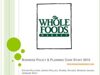 Business Policy  Planning Case Study 2012           wholefoodsmarket   Steven Pelletier, Jarryd Phillips, Othniel Hylige