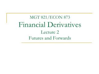 MGT 821/ECON 873 Financial Derivatives Lecture 2 Futures and Forwards