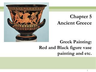 Chapter 5 Ancient Greece Greek Painting: Red and Black figure vase painting and etc.