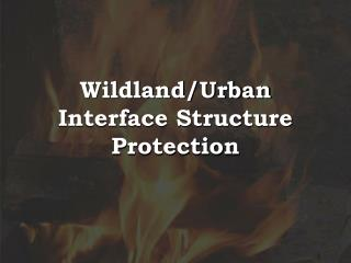 Wildland/Urban Interface Structure Protection