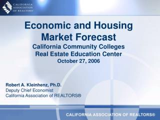 Economic and Housing Market Forecast California Community Colleges  Real Estate Education Center October 27, 2006