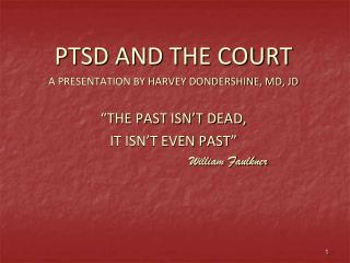 "PTSD AND THE COURT A PRESENTATION BY HARVEY DONDERSHINE, MD, JD ""THE PAST ISN'T DEAD,"