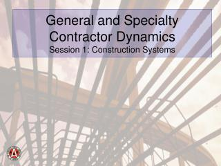 General and Specialty Contractor Dynamics Session 1: Construction Systems