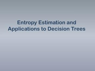 Entropy Estimation and Applications to Decision Trees