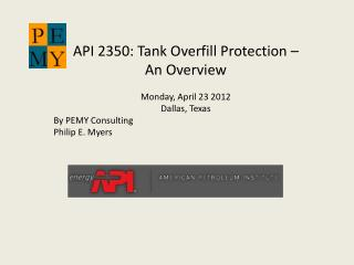 API 2350: Tank Overfill Protection –  An Overview Monday, April 23 2012 Dallas, Texas