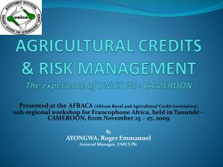 AGRICULTURAL CREDITS & RISK MANAGEMENT The experience of UNICS Plc - CAMEROON