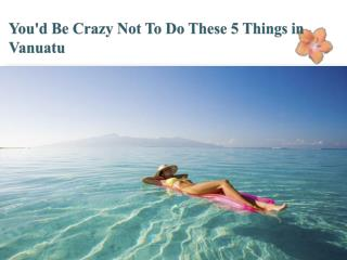 You'd Be Crazy Not To Do These 5 Things in Vanuatu