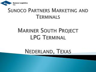 Sunoco Partners Marketing and        Terminals Mariner South Project LPG Terminal Nederland, Texas