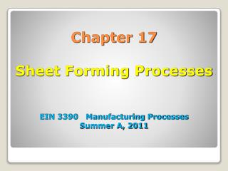 Chapter 17 Sheet Forming Processes EIN 3390   Manufacturing Processes Summer A, 2011