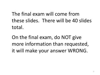 The final exam will come from these slides.  There will be 40 slides total.