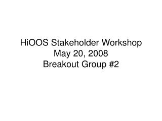 HiOOS Stakeholder Workshop May 20, 2008 Breakout Group #2