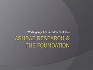 ASHRAE Research & the foundation
