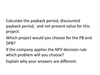 Calculate the payback period, discounted payback period, and net present value for this project.