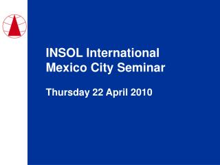 INSOL International Mexico City Seminar Thursday 22 April 2010