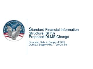 Standard Financial Information Structure SFIS  Proposed DLMS Change  Financial Data in Supply FDIS DLMSO Supply PRC -  2