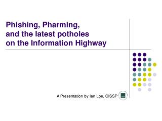Phishing, Pharming, and the latest potholes on the Information Highway