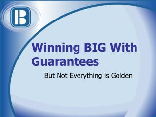 Winning BIG With Guarantees