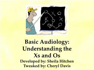 Basic Audiology: Understanding the Xs and Os Developed by: Sheila Hitchen Tweaked by: Cheryl Davis