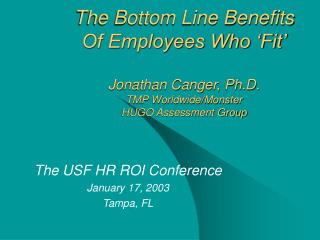 The Bottom Line Benefits Of Employees Who 'Fit' Jonathan Canger, Ph.D. TMP Worldwide/Monster HUGO Assessment Group