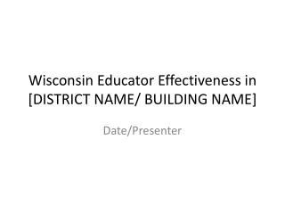 Wisconsin Educator Effectiveness in  [DISTRICT  NAME/ BUILDING  NAME]