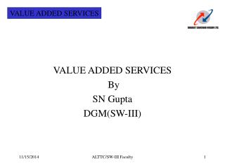 VALUE ADDED SERVICES   By  SN Gupta DGM(SW-III)