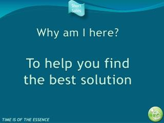 Why am I here? To help you find the best solution