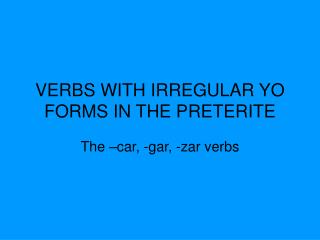 VERBS WITH IRREGULAR YO FORMS IN THE PRETERITE