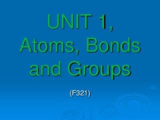UNIT 1, Atoms, Bonds and Groups