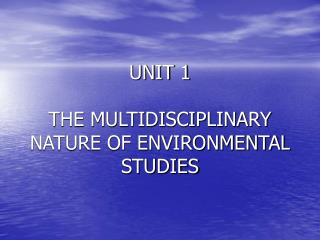 UNIT 1 THE MULTIDISCIPLINARY NATURE OF ENVIRONMENTAL STUDIES