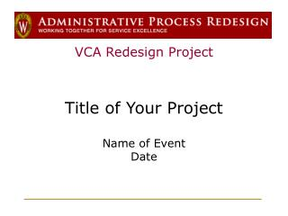 VCA Redesign Project Title of Your Project Name of Event Date