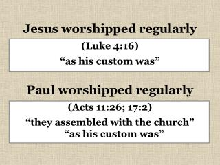 Jesus worshipped regularly Luke 4:16  as his custom was   Paul worshipped regularly Acts 11:26; 17:2  they assembled wit